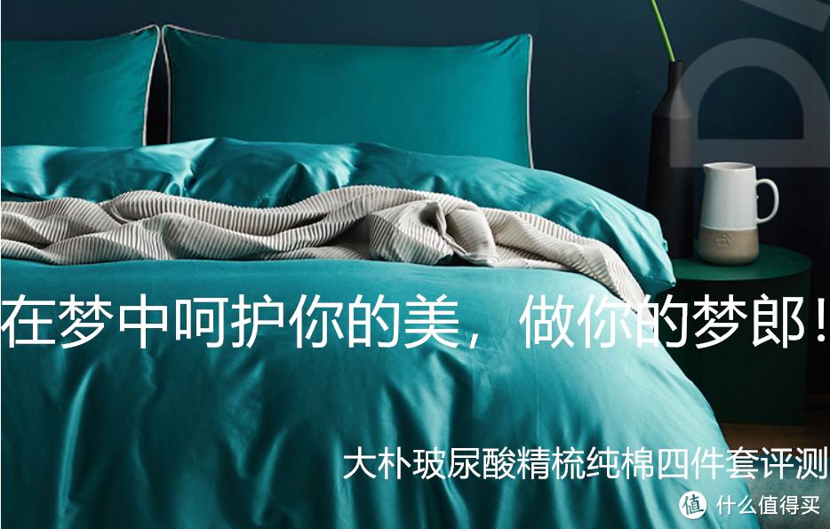 春眠不觉晓!在梦中呵护你的美,做你的梦郎!网红美容床上用品:大朴玻尿酸精梳纯棉A类四件套评测报告